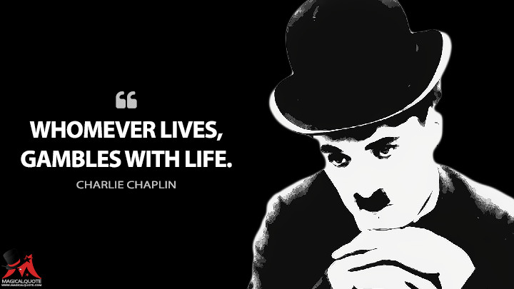 Whomever lives, gambles with life. - Charlie Chaplin Quotes