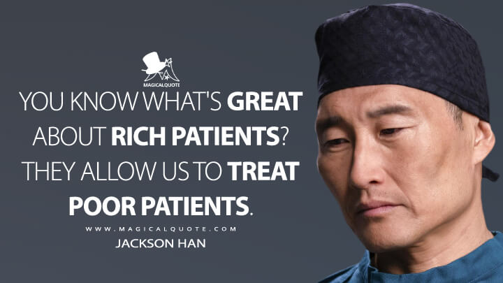 You know what's great about rich patients? They allow us to treat poor patients. - Jackson Han (The Good Doctor Quotes)