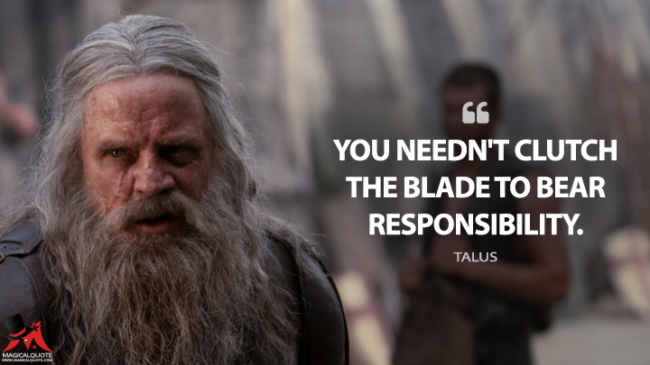 You needn't clutch the blade to bear responsibility. - Talus (Knightfall Quotes)
