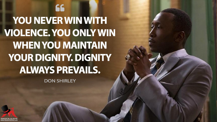 You never win with violence. You only win when you maintain your dignity. Dignity always prevails. - Don Shirley (Green Book Quotes)