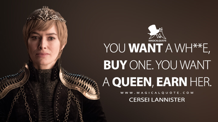You want a wh**e, buy one. You want a queen, earn her. - Cersei Lannister (Game of Thrones Quotes)