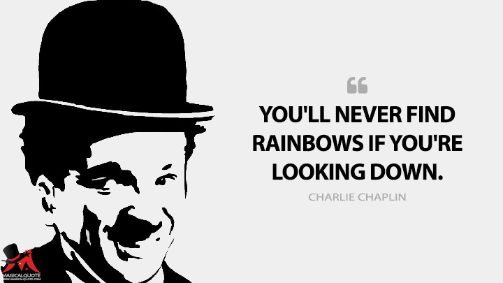You'll never find rainbows if you're looking down. - Charlie Chaplin Quotes