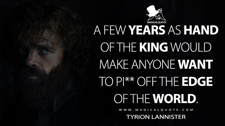 A few years as Hand of the King would make anyone want to piss off the edge of the world. - Tyrion Lannister (Game of Thrones Quotes)