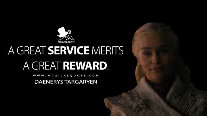 A great service merits a great reward. - Daenerys Targaryen (Game of Thrones Quotes)
