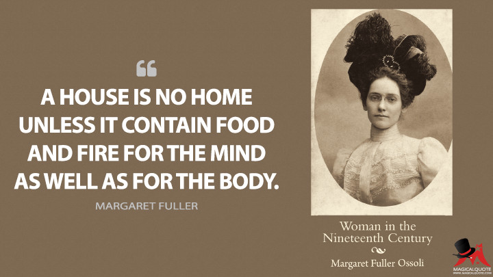 A house is no home unless it contain food and fire for the mind as well as for the body. - Margaret Fuller (Woman in the Nineteenth Century Quotes)