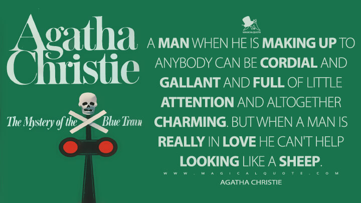 A man when he is making up to anybody can be cordial and gallant and full of little attention and altogether charming. But when a man is really in love he can't help looking like a sheep. - Agatha Christie (The Mystery of the Blue Train Quotes)