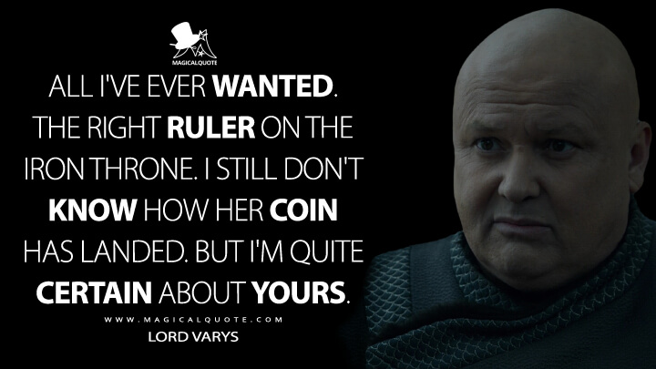 All I've ever wanted. The right ruler on the Iron Throne. I still don't know how her coin has landed. But I'm quite certain about yours. - Lord Varys (Game of Thrones Quotes)
