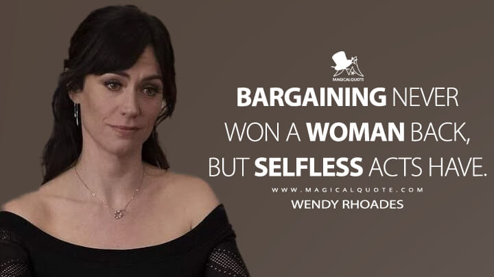 Bargaining never won a woman back, but selfless acts have. - Wendy Rhoades (Billions Quotes)