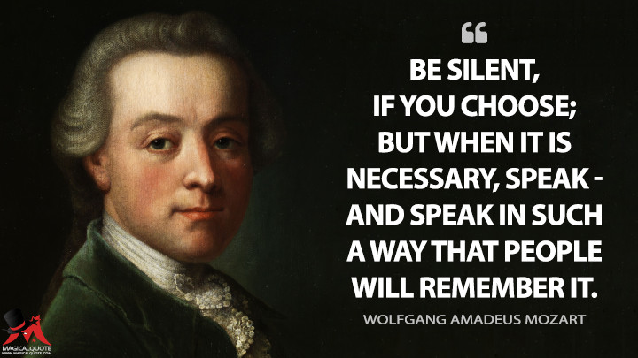 Be silent, if you choose; but when it is necessary, speak—and speak in such a way that people will remember it. - Wolfgang Amadeus Mozart Quotes