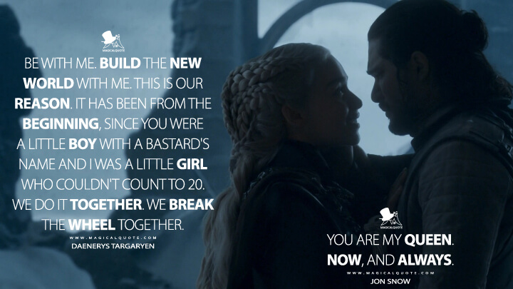 Be with me. Build the new world with me. This is our reason. It has been from the beginning, since you were a little boy with a bastard's name and I was a little girl who couldn't count to 20. We do it together. We break the wheel together. - Daenerys Targaryen, You are my queen. Now, and always. - Jon Snow (Game of Thrones Quotes)