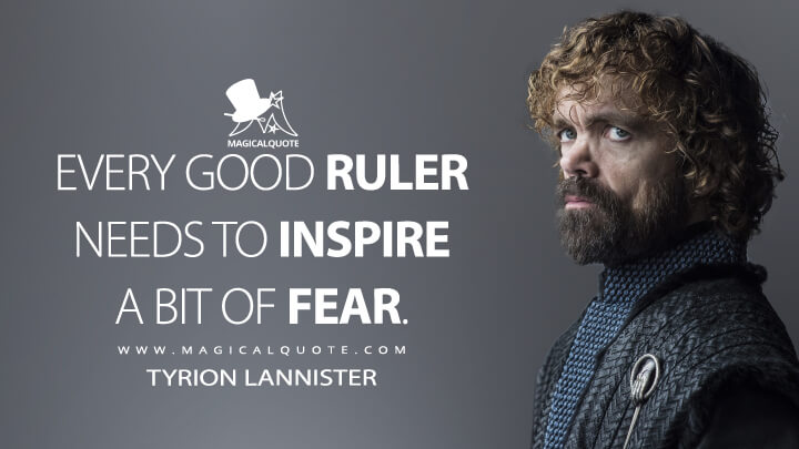 Every good ruler needs to inspire a bit of fear. - Tyrion Lannister (Game of Thrones Quotes)