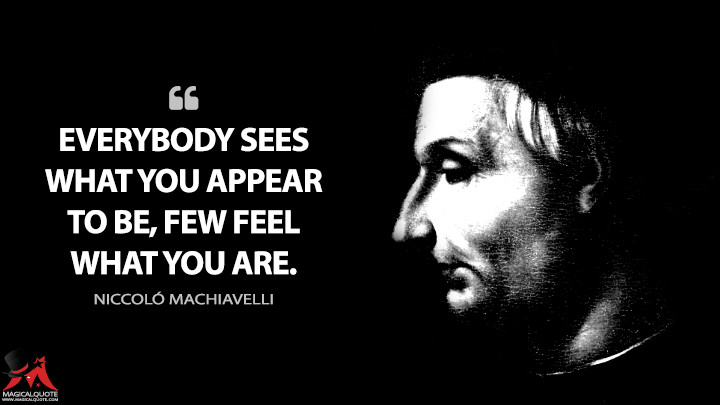 Everybody sees what you appear to be, few feel what you are. - Niccoló Machiavelli (The Prince Quotes)