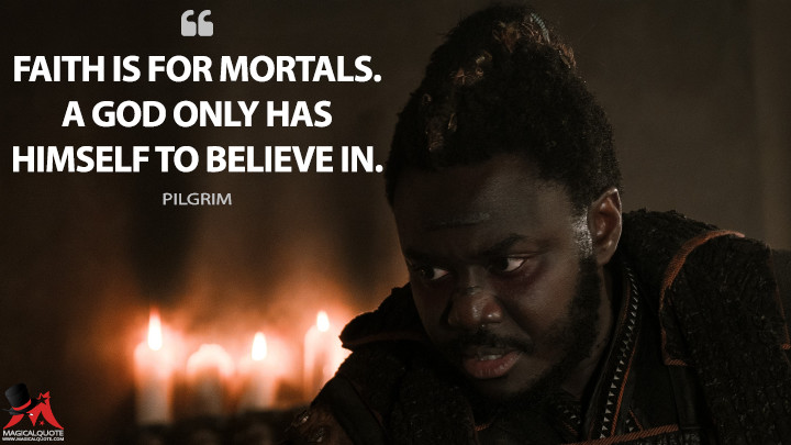Faith is for mortals. A god only has himself to believe in. - Pilgrim (Into the Badlands Quotes)