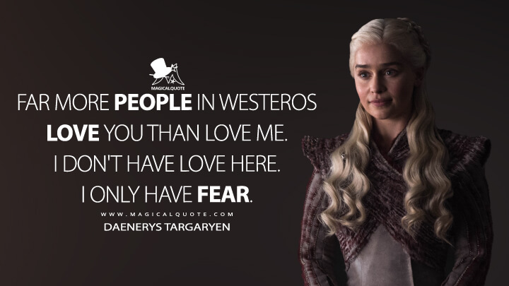 Far more people in Westeros love you than love me. I don't have love here. I only have fear. - Daenerys Targaryen (Game of Thrones Quotes)