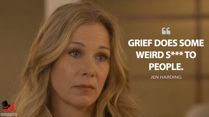 Grief does some weird s*** to people. - Jen Harding (Dead to Me Quotes)