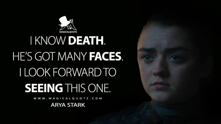 I know Death. He's got many faces. I look forward to seeing this one. - Arya Stark (Game of Thrones Quotes)