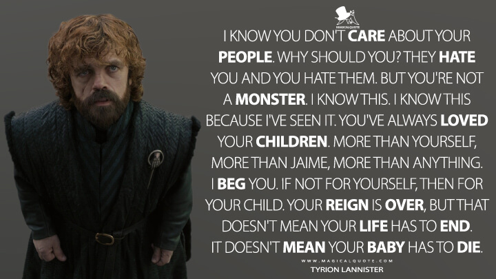 I know you don't care about your people. Why should you? They hate you and you hate them. But you're not a monster. I know this. I know this because I've seen it. You've always loved your children. More than yourself, more than Jaime, more than anything. I beg you. If not for yourself, then for your child. Your reign is over, but that doesn't mean your life has to end. It doesn't mean your baby has to die. - Tyrion Lannister (Game of Thrones Quotes)