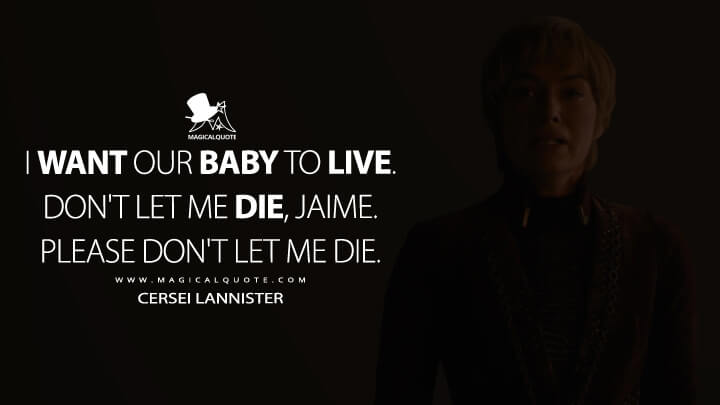 I want our baby to live. Don't let me die, Jaime. Please don't let me die. - Cersei Lannister (Game of Thrones Quotes)