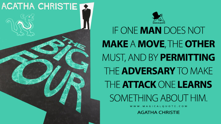 If one man does not make a move, the other must, and by permitting the adversary to make the attack one learns something about him. - Agatha Christie (The Big Four Quotes)