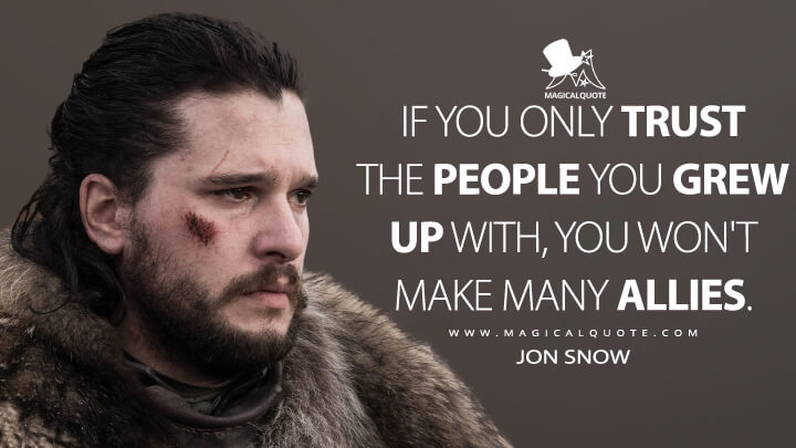 If you only trust the people you grew up with, you won't make many allies. - Jon Snow (Game of Thrones Quotes)