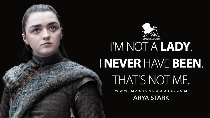 I'm not a lady. I never have been. That's not me. - Arya Stark (Game of Thrones Quotes)