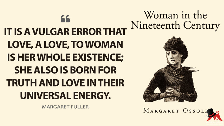 It is a vulgar error that love, a love, to Woman is her whole existence; she also is born for Truth and Love in their universal energy. - Margaret Fuller (Woman in the Nineteenth Century Quotes)