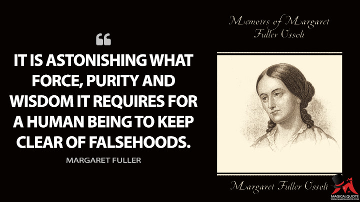 It is astonishing what force, purity and wisdom it requires for a human being to keep clear of falsehoods. - Margaret Fuller (Memoirs of Margaret Fuller Ossoli Quotes)