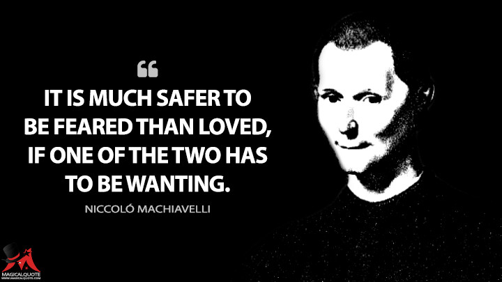 It is much safer to be feared than loved, if one of the two has to be wanting. - Niccoló Machiavelli (The Prince Quotes)