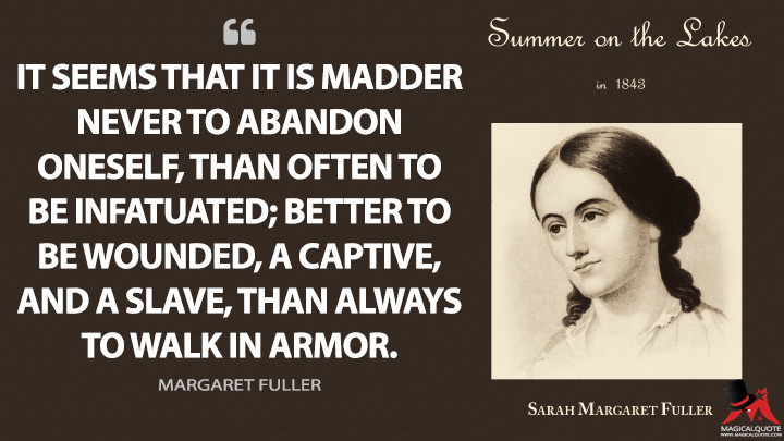 It seems that it is madder never to abandon oneself, than often to be infatuated; better to be wounded, a captive, and a slave, than always to walk in armor. - Margaret Fuller (Summer on the Lakes Quotes)
