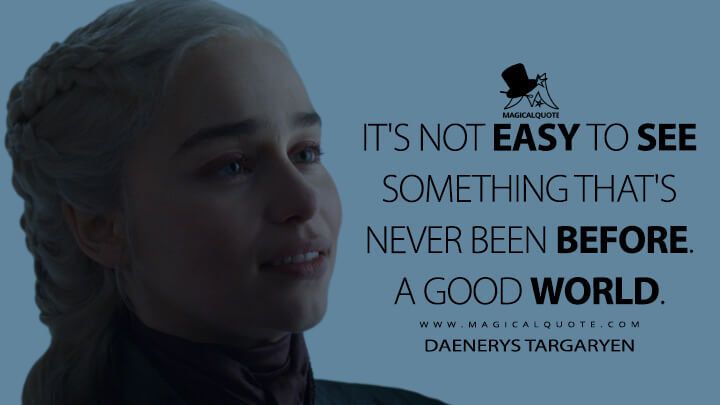 It's not easy to see something that's never been before. A good world. - Daenerys Targaryen (Game of Thrones Quotes)