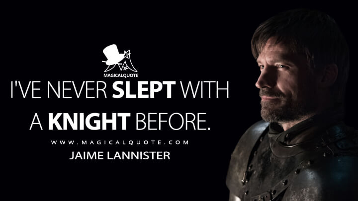 I've never slept with a knight before. - Jaime Lannister (Game of Thrones Quotes)