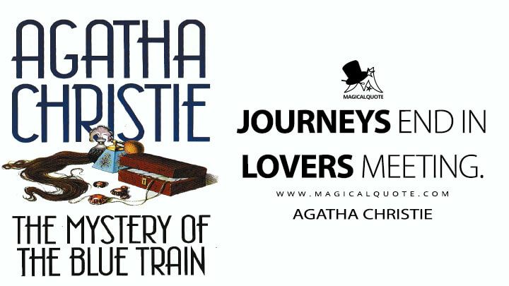 Journeys end in lovers meeting. - Agatha Christie (The Mystery of the Blue Train Quotes)