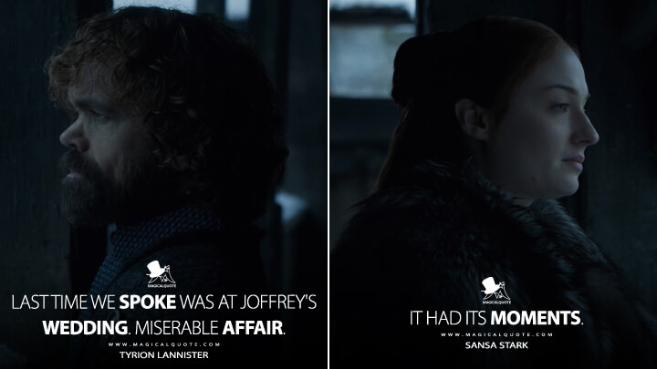 Last time we spoke was at Joffrey's wedding. Miserable affair. - Tyrion Lannister It had its moments. - Sansa Stark (Game of Thrones Quotes)
