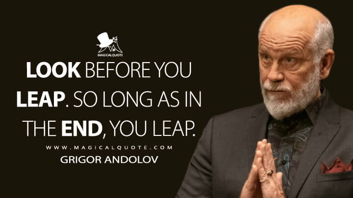 Look before you leap. So long as in the end, you leap. - Grigor Andolov (Billions Quotes)