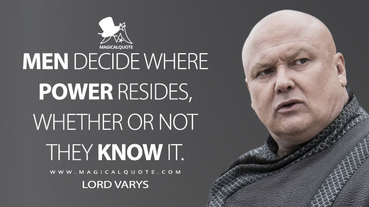 Men decide where power resides, whether or not they know it. - Lord Varys (Game of Thrones Quotes)