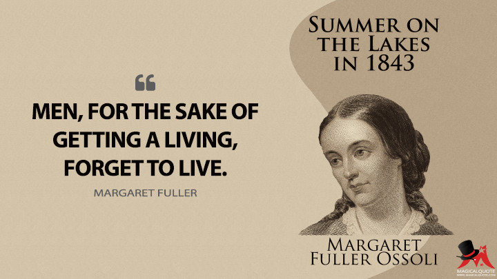 Men, for the sake of getting a living, forget to live. - Margaret Fuller (Summer on the Lakes Quotes)