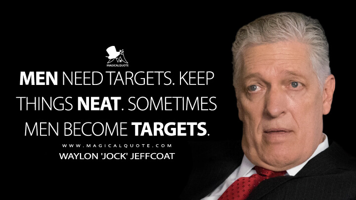 Men need targets. Keep things neat. Sometimes men become targets. - Waylon 'Jock' Jeffcoat (Billions Quotes)