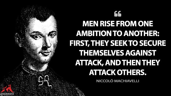 Men rise from one ambition to another: first, they seek to secure themselves against attack, and then they attack others. - Niccoló Machiavelli (Discourses on Livy Quotes)
