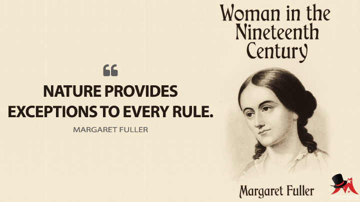 Nature provides exceptions to every rule. - Margaret Fuller (Woman in the Nineteenth Century Quotes)