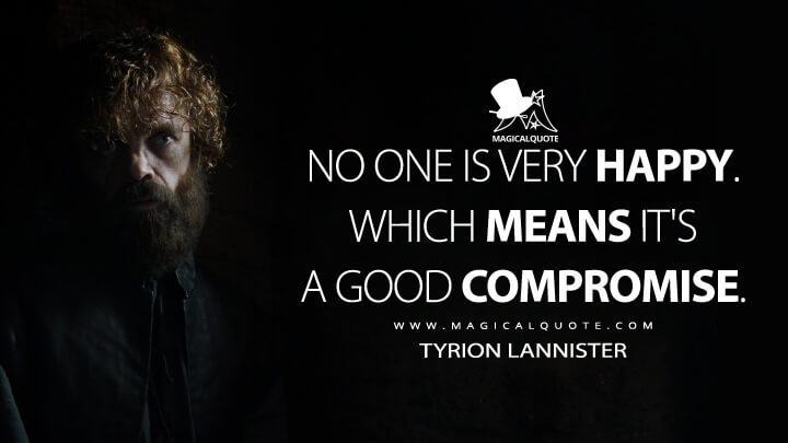 No one is very happy. Which means it's a good compromise. - Tyrion Lannister (Game of Thrones Quotes)
