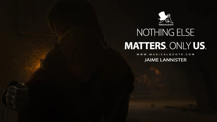 Nothing else matters. Only us. - Jaime Lannister (Game of Thrones Quotes)