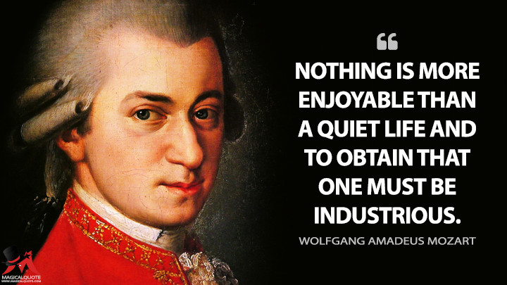 Nothing is more enjoyable than a quiet life and to obtain that one must be industrious. - Wolfgang Amadeus Mozart Quotes