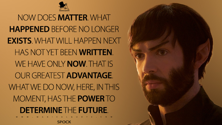 Now does matter. What happened before no longer exists. What will happen next has not yet been written. We have only now. That is our greatest advantage. What we do now, here, in this moment, has the power to determine the future. - Spock (Star Trek: Discovery Quotes)