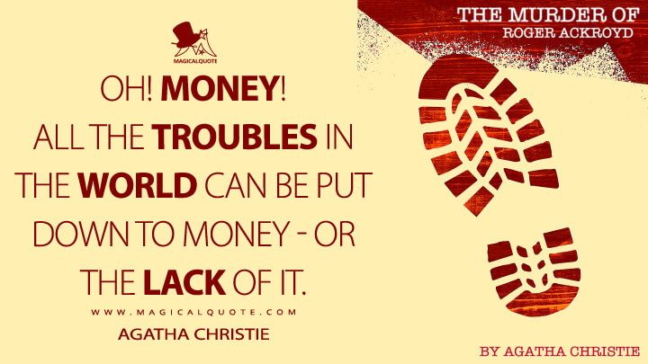 Oh! money! All the troubles in the world can be put down to money - or the lack of it. - Agatha Christie (The Murder of Roger Ackroyd Quotes)