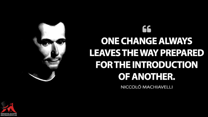 One change always leaves the way prepared for the introduction of another. - Niccoló Machiavelli (The Prince Quotes)