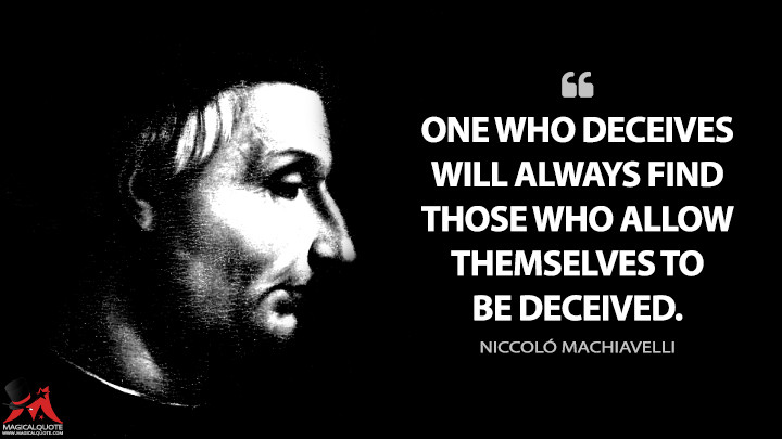 One who deceives will always find those who allow themselves to be deceived. - Niccoló Machiavelli (The Prince Quotes)