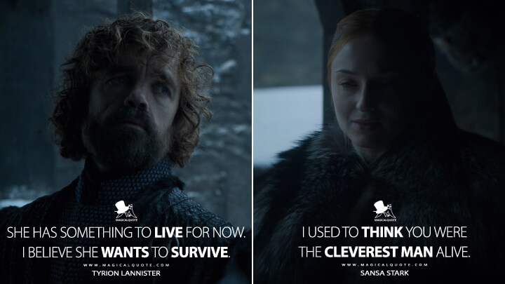 She has something to live for now. I believe she wants to survive. - Tyrion Lannister I used to think you were the cleverest man alive. - Sansa Stark (Game of Thrones Quotes)