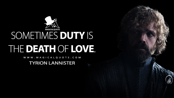 Sometimes duty is the death of love. - Tyrion Lannister (Game of Thrones Quotes)
