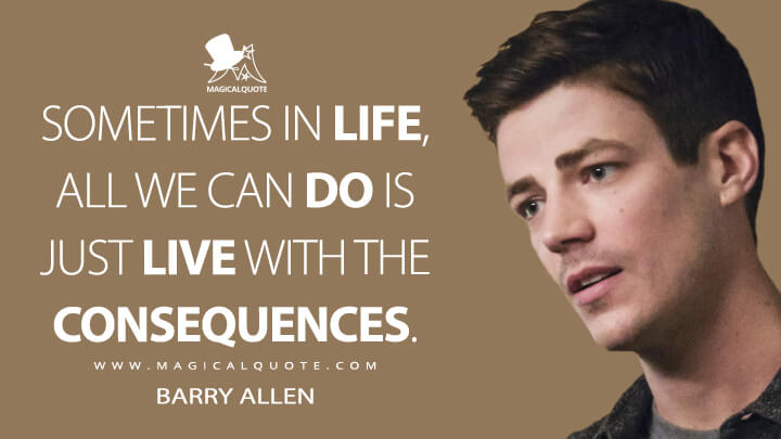 Sometimes in life, all we can do is just live with the consequences. - Barry Allen (The Flash Quotes)