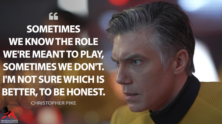 Sometimes we know the role we're meant to play, sometimes we don't. I'm not sure which is better, to be honest. - Christopher Pike (Star Trek: Discovery Quotes)